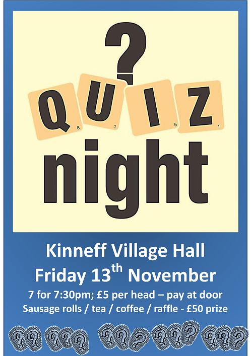 Kinneff Village Hall Friday 13th November  7 for 7:30pm; £5 per head – pay at door Sausage rolls / tea / coffee / raffle - £50 prize